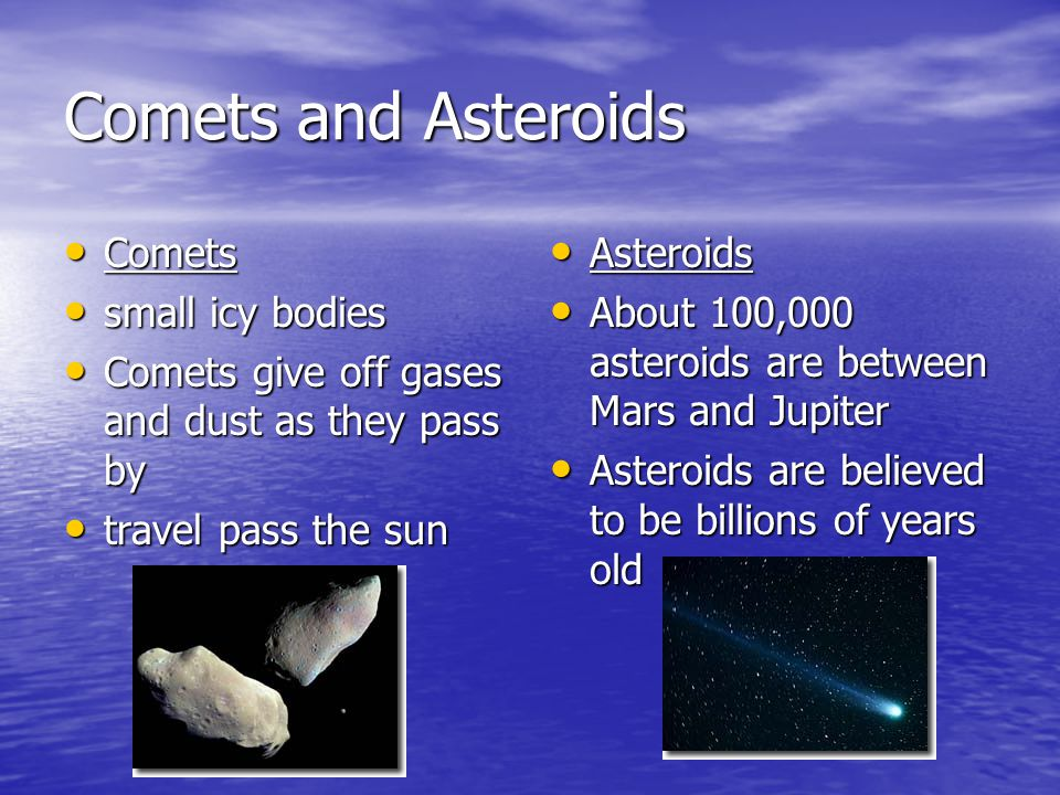 Comets and Asteroids Comets Comets small icy bodies small icy bodies Comets give off gases and dust as they pass by Comets give off gases and dust as they pass by travel pass the sun travel pass the sun Asteroids Asteroids About 100,000 asteroids are between Mars and Jupiter About 100,000 asteroids are between Mars and Jupiter Asteroids are believed to be billions of years old Asteroids are believed to be billions of years old