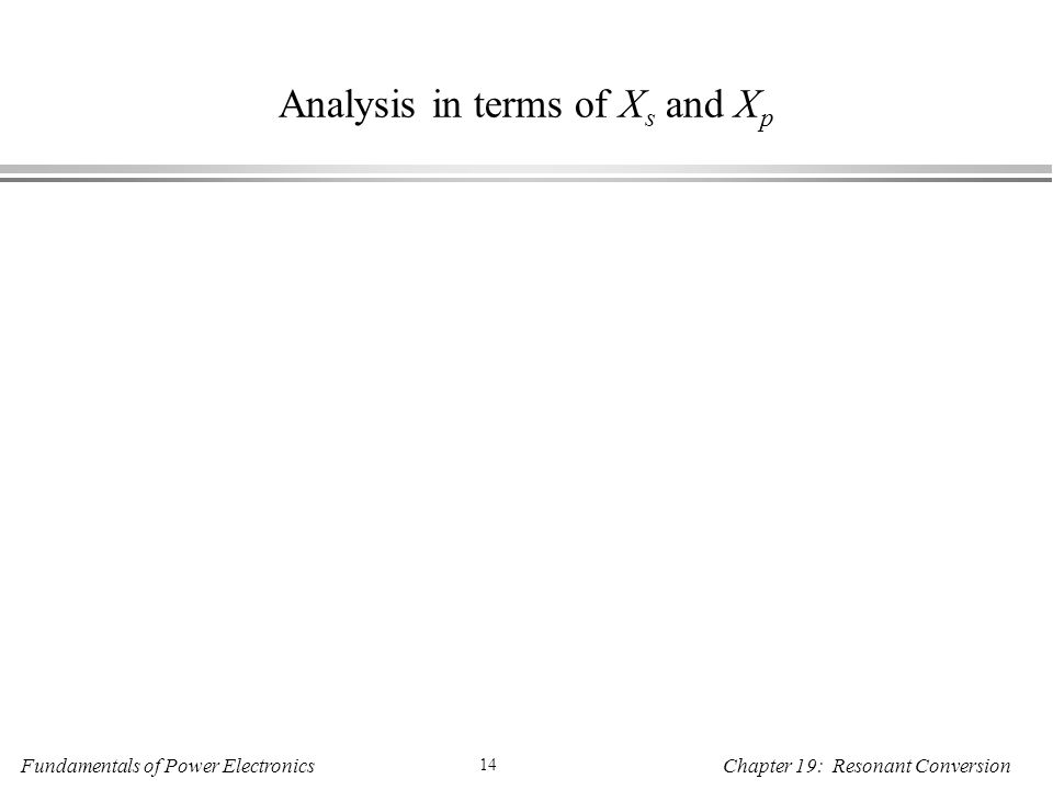 Fundamentals of Power Electronics 14 Chapter 19: Resonant Conversion Analysis in terms of X s and X p