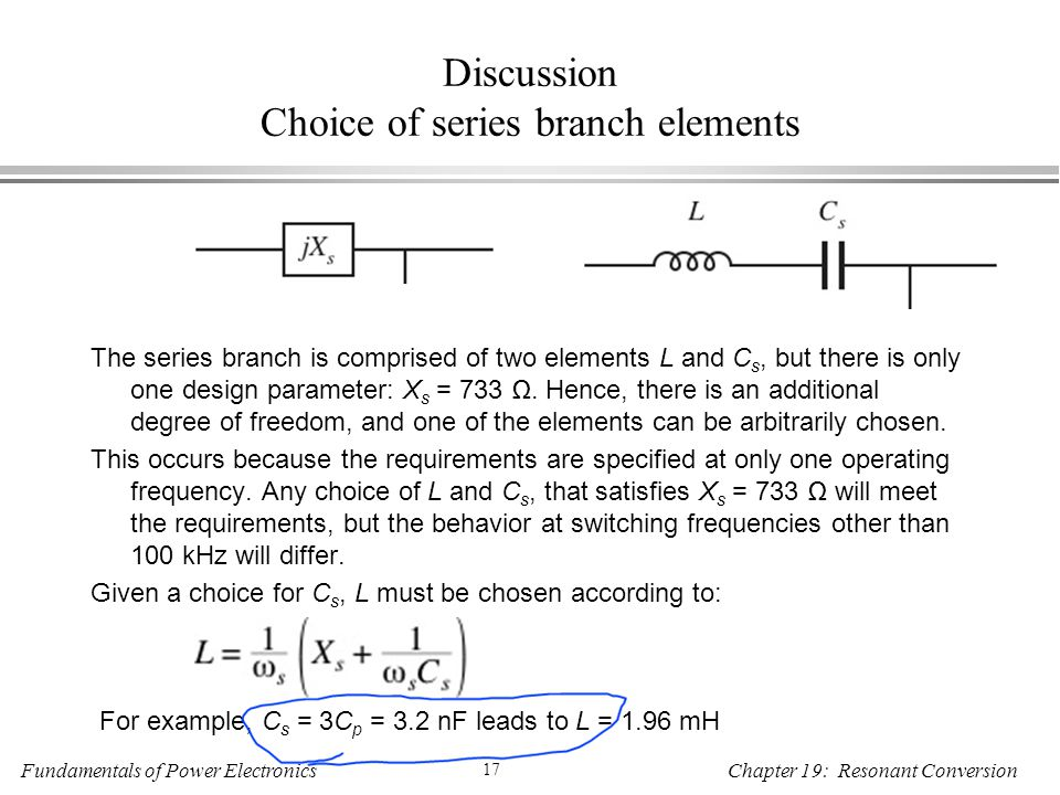 Fundamentals of Power Electronics 17 Chapter 19: Resonant Conversion Discussion Choice of series branch elements The series branch is comprised of two elements L and C s, but there is only one design parameter: X s = 733 Ω.