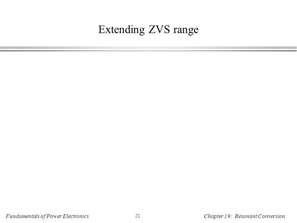 Fundamentals of Power Electronics 21 Chapter 19: Resonant Conversion Extending ZVS range