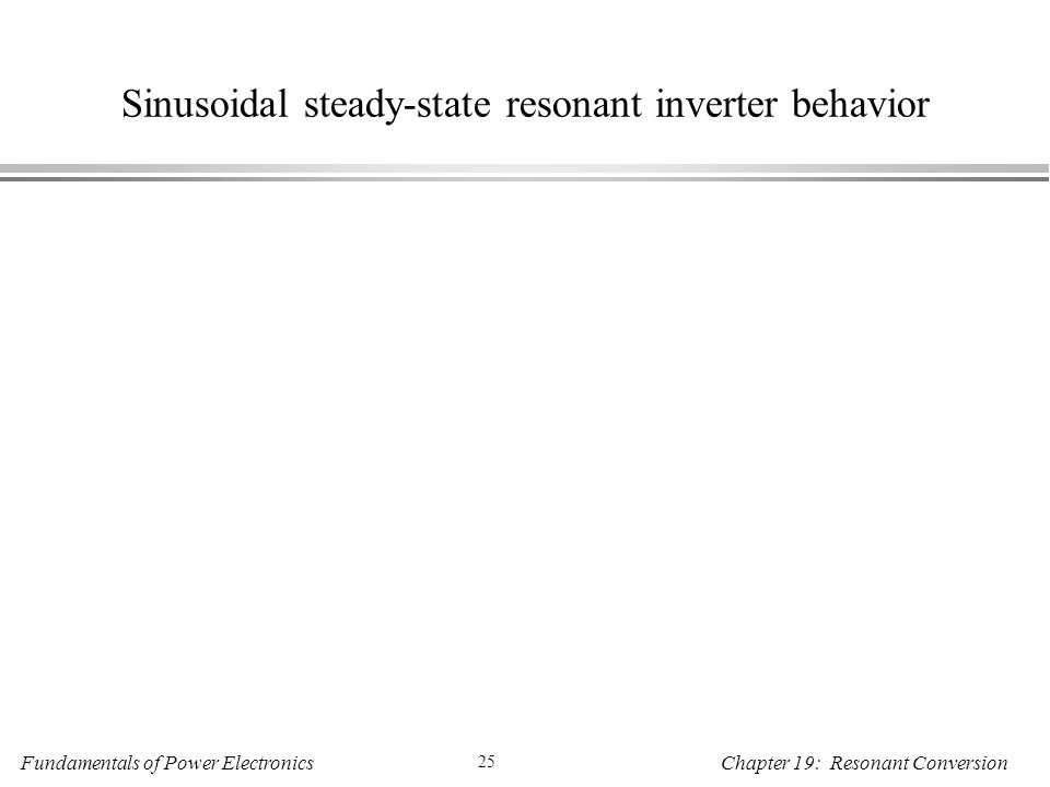 Fundamentals of Power Electronics 25 Chapter 19: Resonant Conversion Sinusoidal steady-state resonant inverter behavior