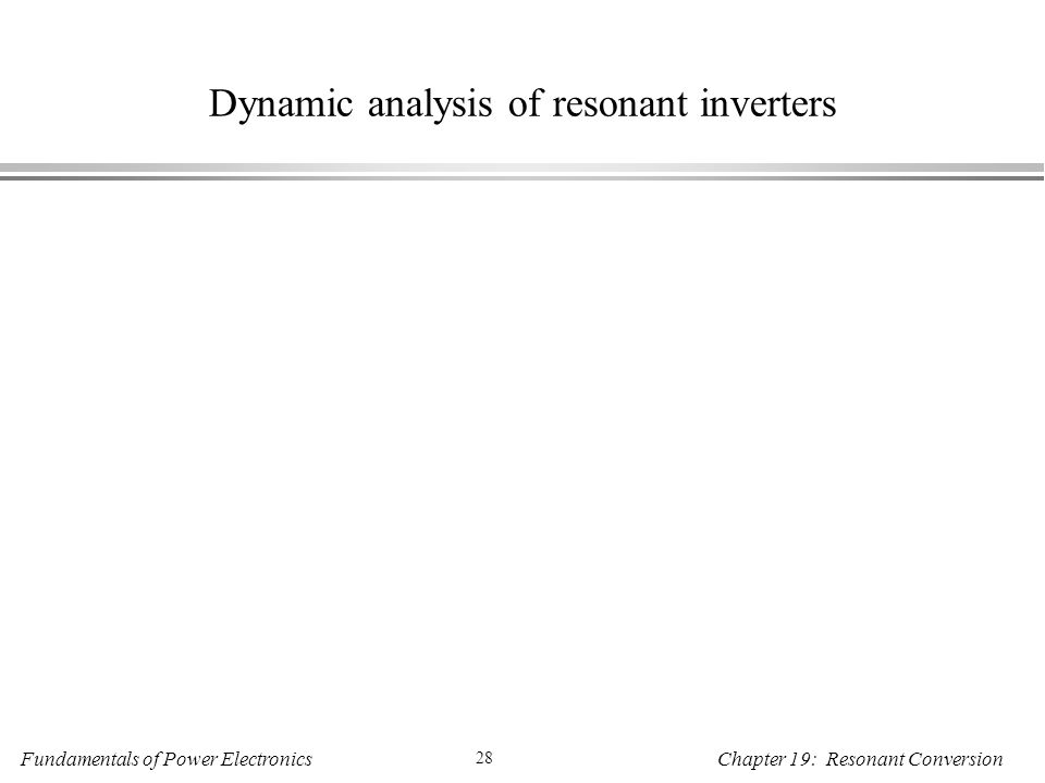 Fundamentals of Power Electronics 28 Chapter 19: Resonant Conversion Dynamic analysis of resonant inverters
