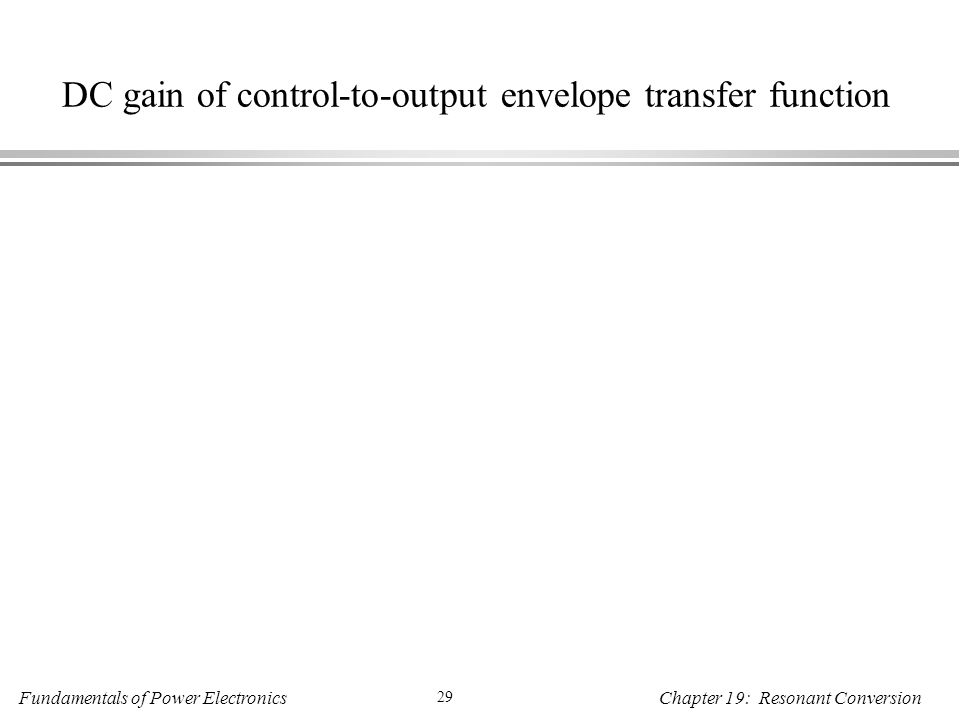 Fundamentals of Power Electronics 29 Chapter 19: Resonant Conversion DC gain of control-to-output envelope transfer function