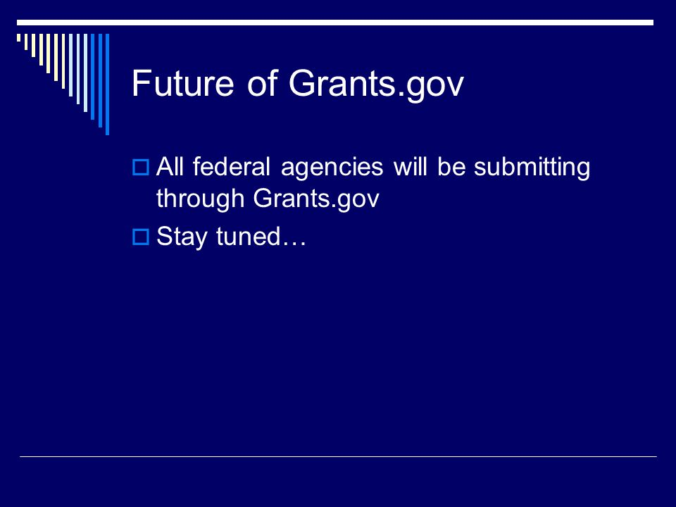 Future of Grants.gov  All federal agencies will be submitting through Grants.gov  Stay tuned…