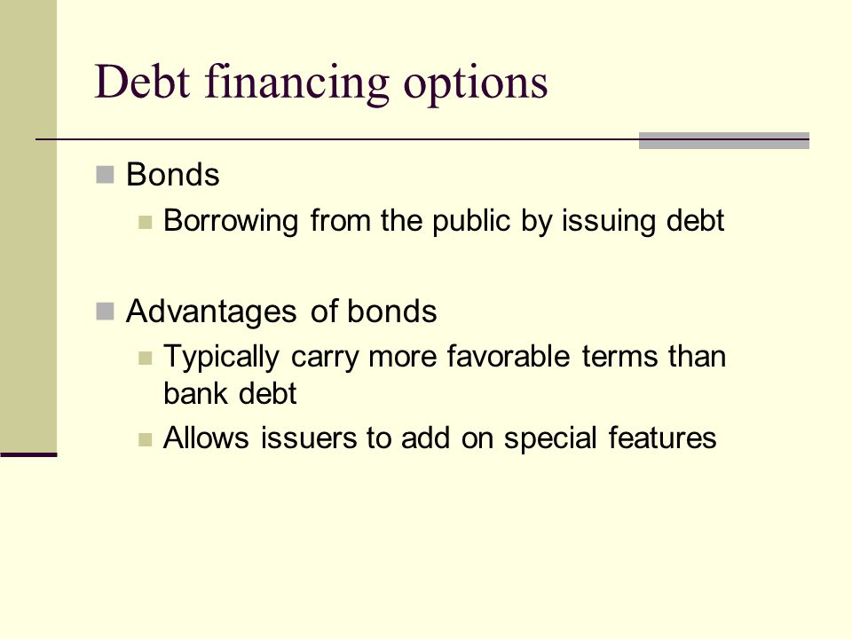 Debt financing options Bonds Borrowing from the public by issuing debt Advantages of bonds Typically carry more favorable terms than bank debt Allows issuers to add on special features