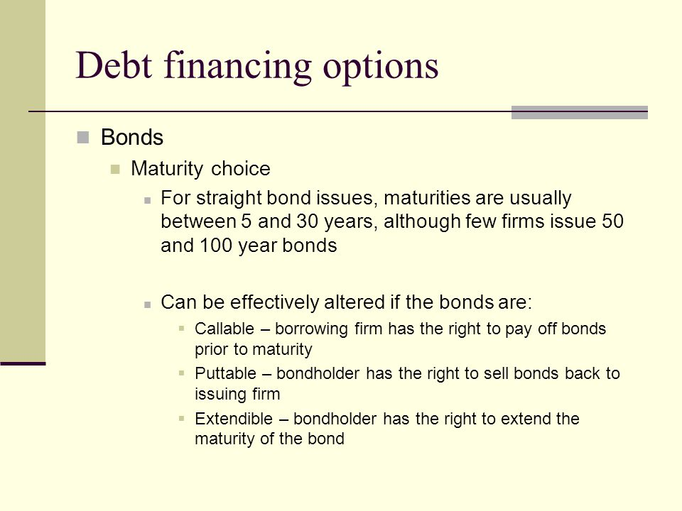 Debt financing options Bonds Maturity choice For straight bond issues, maturities are usually between 5 and 30 years, although few firms issue 50 and 100 year bonds Can be effectively altered if the bonds are:  Callable – borrowing firm has the right to pay off bonds prior to maturity  Puttable – bondholder has the right to sell bonds back to issuing firm  Extendible – bondholder has the right to extend the maturity of the bond