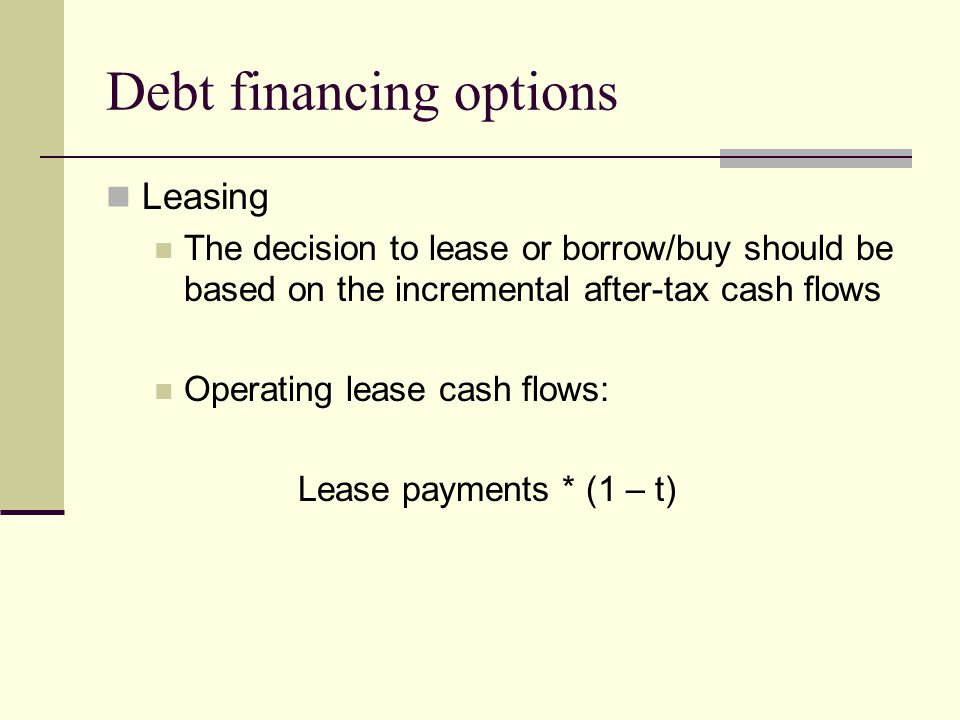 Debt financing options Leasing The decision to lease or borrow/buy should be based on the incremental after-tax cash flows Operating lease cash flows: Lease payments * (1 – t)