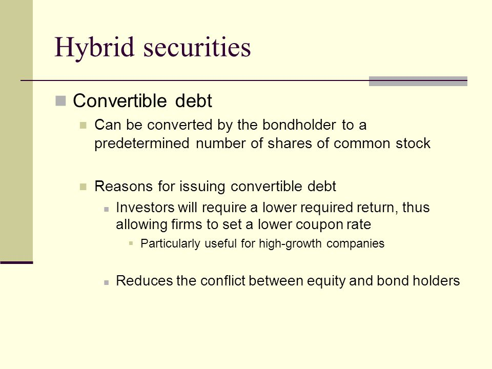 Hybrid securities Convertible debt Can be converted by the bondholder to a predetermined number of shares of common stock Reasons for issuing convertible debt Investors will require a lower required return, thus allowing firms to set a lower coupon rate  Particularly useful for high-growth companies Reduces the conflict between equity and bond holders
