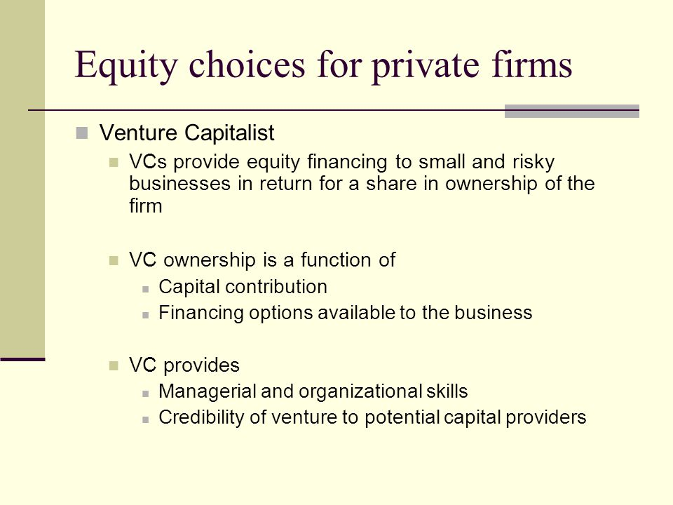 Equity choices for private firms Venture Capitalist VCs provide equity financing to small and risky businesses in return for a share in ownership of the firm VC ownership is a function of Capital contribution Financing options available to the business VC provides Managerial and organizational skills Credibility of venture to potential capital providers