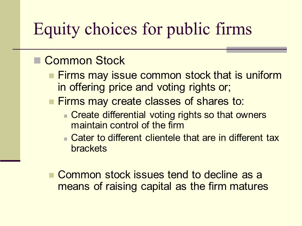 Equity choices for public firms Common Stock Firms may issue common stock that is uniform in offering price and voting rights or; Firms may create classes of shares to: Create differential voting rights so that owners maintain control of the firm Cater to different clientele that are in different tax brackets Common stock issues tend to decline as a means of raising capital as the firm matures