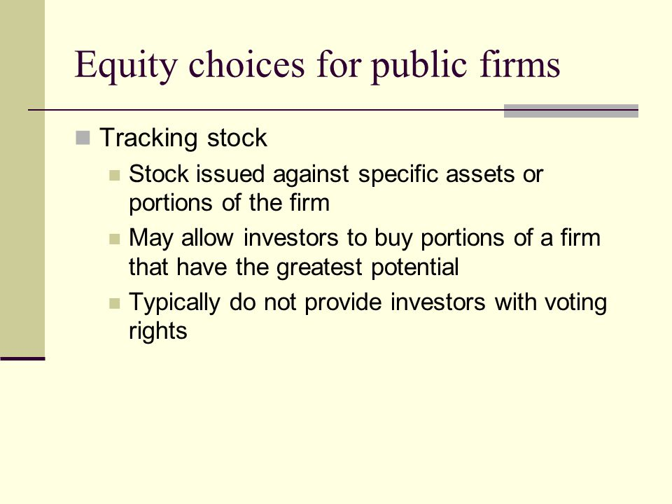 Equity choices for public firms Tracking stock Stock issued against specific assets or portions of the firm May allow investors to buy portions of a firm that have the greatest potential Typically do not provide investors with voting rights