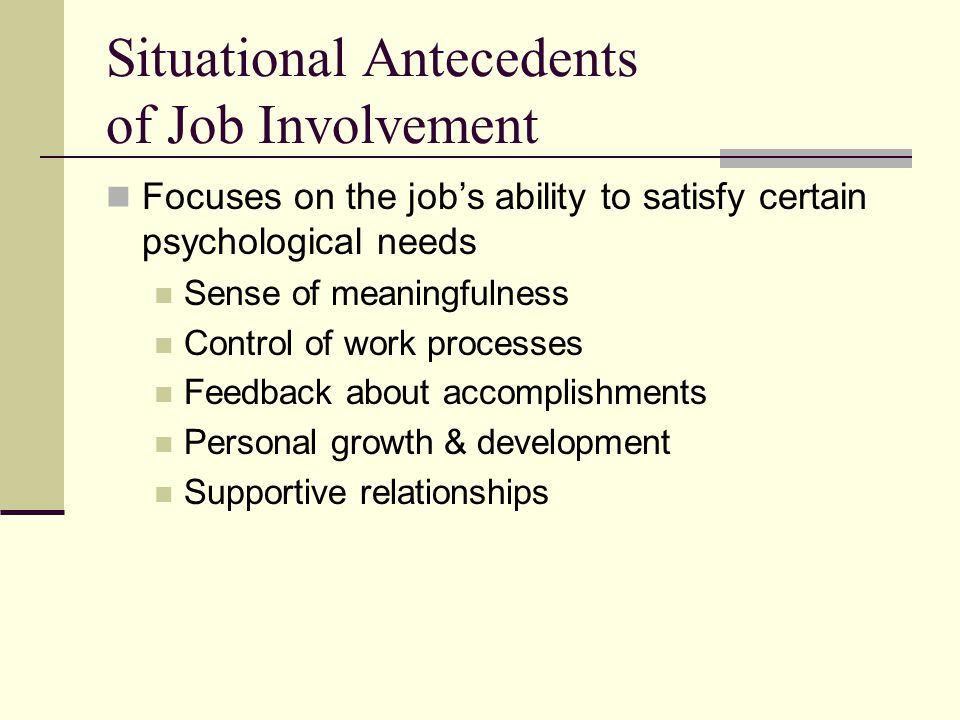 Situational Antecedents of Job Involvement Focuses on the job's ability to satisfy certain psychological needs Sense of meaningfulness Control of work processes Feedback about accomplishments Personal growth & development Supportive relationships