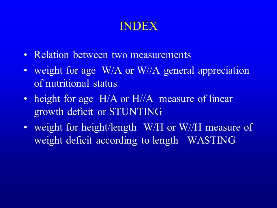 Relation between two measurements weight for age W/A or W//A general appreciation of nutritional status height for age H/A or H//A measure of linear growth deficit or STUNTING weight for height/length W/H or W//H measure of weight deficit according to length WASTING INDEX