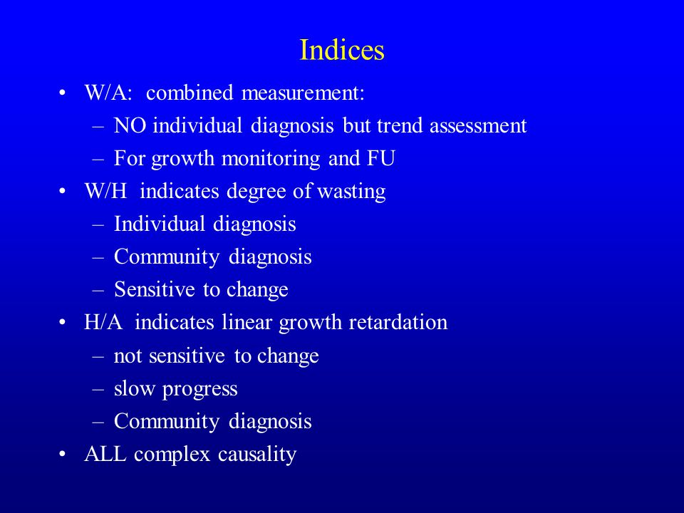 W/A: combined measurement: –NO individual diagnosis but trend assessment –For growth monitoring and FU W/H indicates degree of wasting –Individual diagnosis –Community diagnosis –Sensitive to change H/A indicates linear growth retardation –not sensitive to change –slow progress –Community diagnosis ALL complex causality Indices