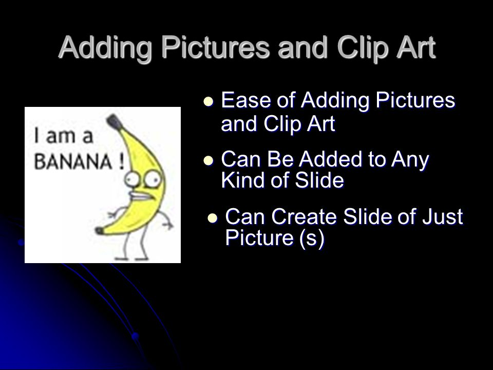 Adding Pictures and Clip Art Ease of Adding Pictures and Clip Art Ease of Adding Pictures and Clip Art Can Be Added to Any Kind of Slide Can Be Added to Any Kind of Slide Can Create Slide of Just Picture (s) Can Create Slide of Just Picture (s)