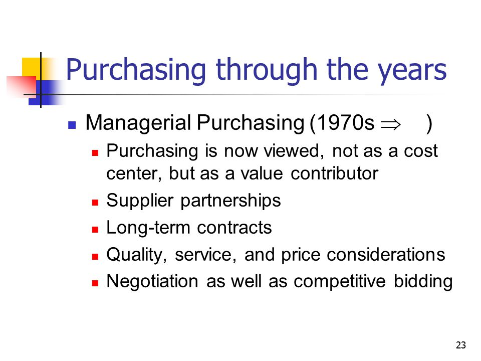 23 Purchasing through the years Managerial Purchasing (1970s  ) Purchasing is now viewed, not as a cost center, but as a value contributor Supplier partnerships Long-term contracts Quality, service, and price considerations Negotiation as well as competitive bidding