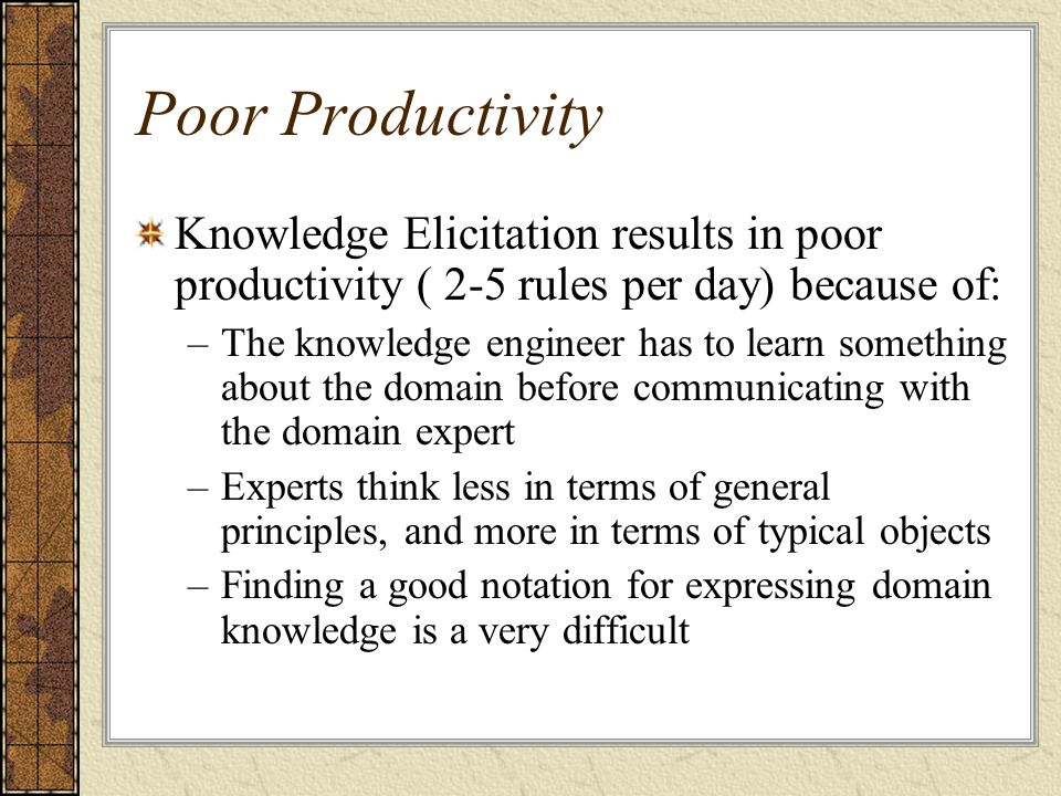 Poor Productivity Knowledge Elicitation results in poor productivity ( 2-5 rules per day) because of: –The knowledge engineer has to learn something about the domain before communicating with the domain expert –Experts think less in terms of general principles, and more in terms of typical objects –Finding a good notation for expressing domain knowledge is a very difficult