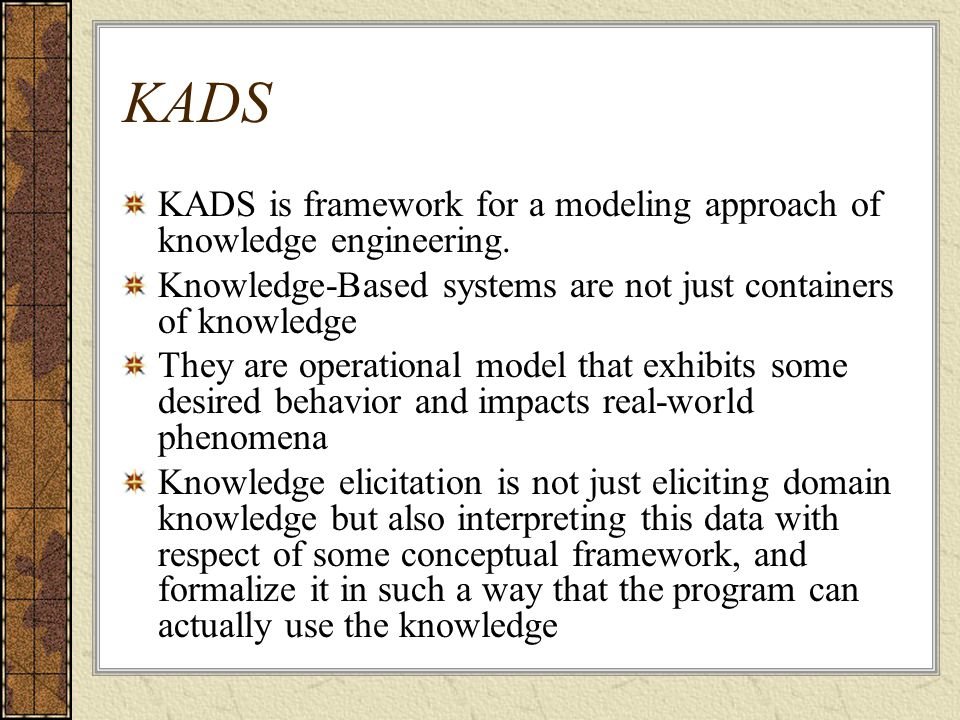 KADS KADS is framework for a modeling approach of knowledge engineering.