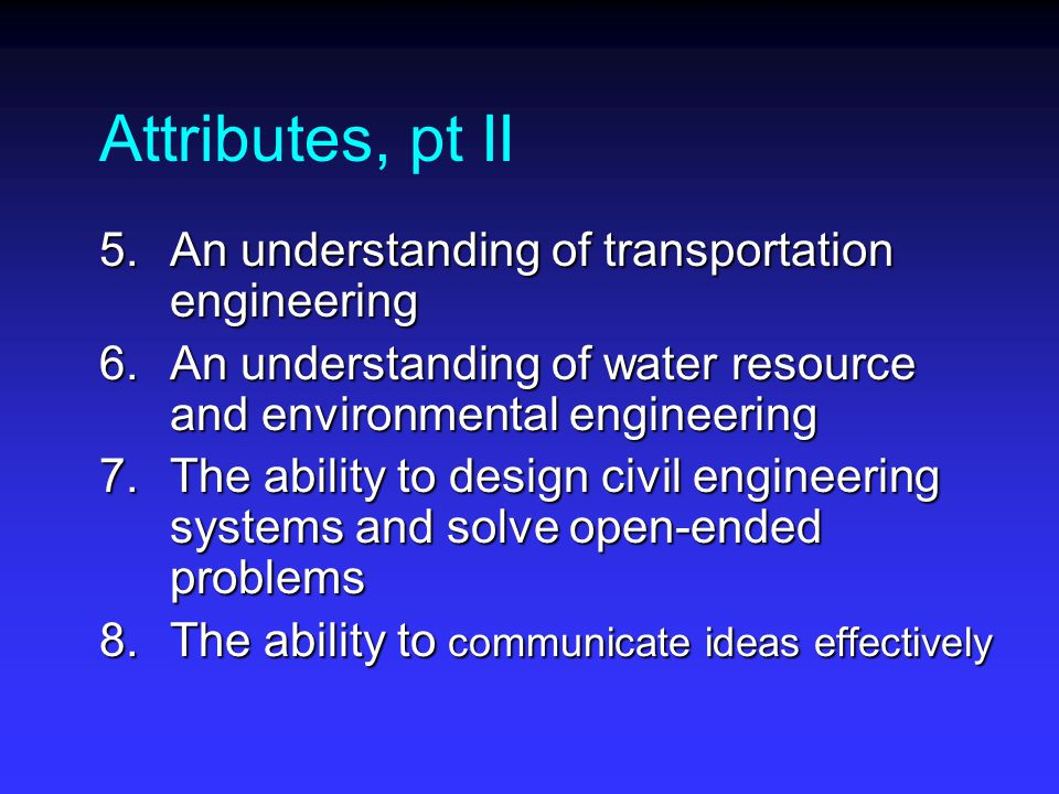 Attributes, pt II 5.An understanding of transportation engineering 6.An understanding of water resource and environmental engineering 7.The ability to design civil engineering systems and solve open-ended problems 8.The ability to communicate ideas effectively