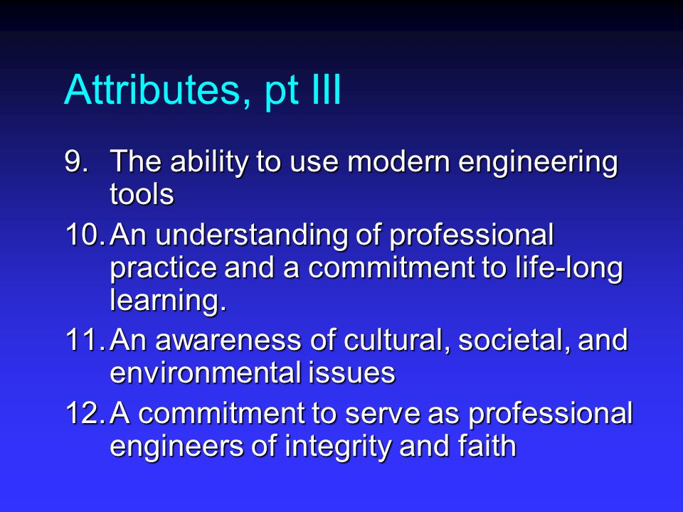 Attributes, pt III 9.The ability to use modern engineering tools 10.An understanding of professional practice and a commitment to life-long learning.