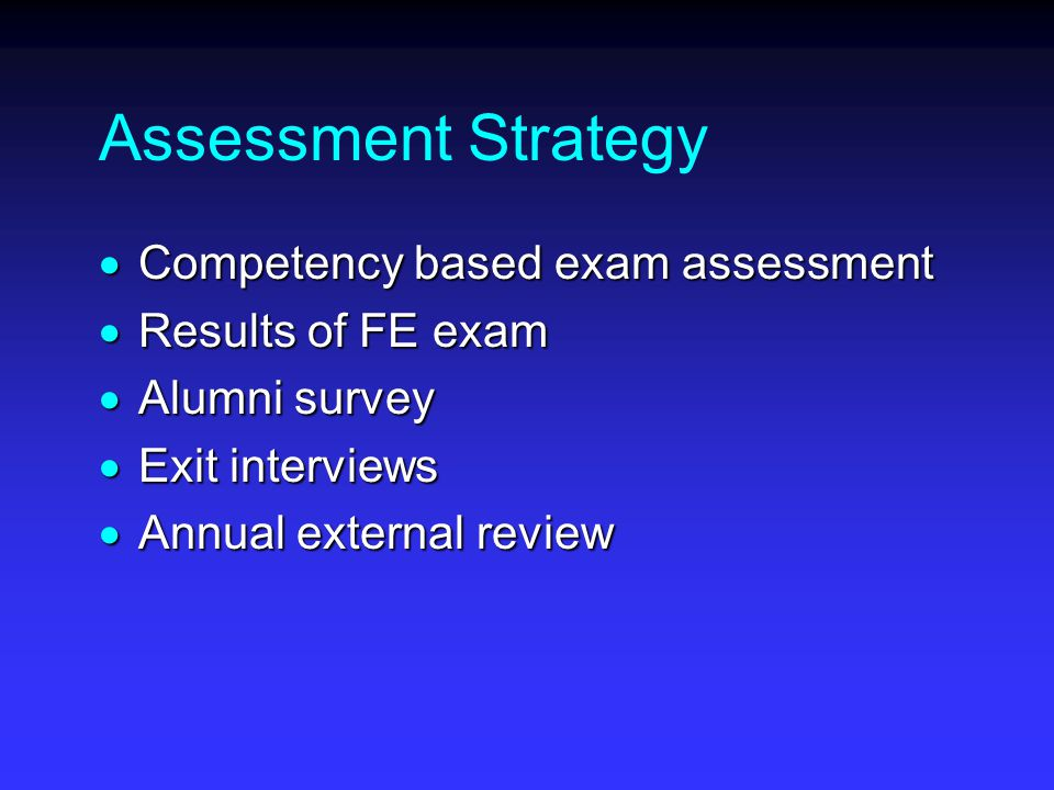 Assessment Strategy  Competency based exam assessment  Results of FE exam  Alumni survey  Exit interviews  Annual external review