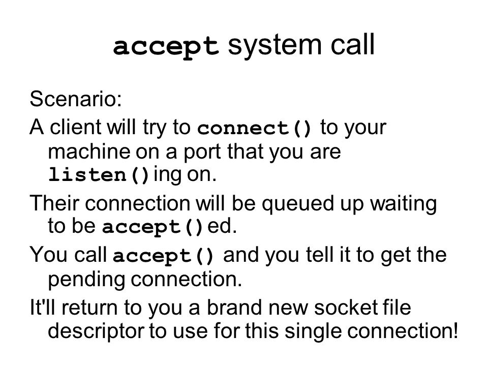 accept system call Scenario: A client will try to connect() to your machine on a port that you are listen() ing on.