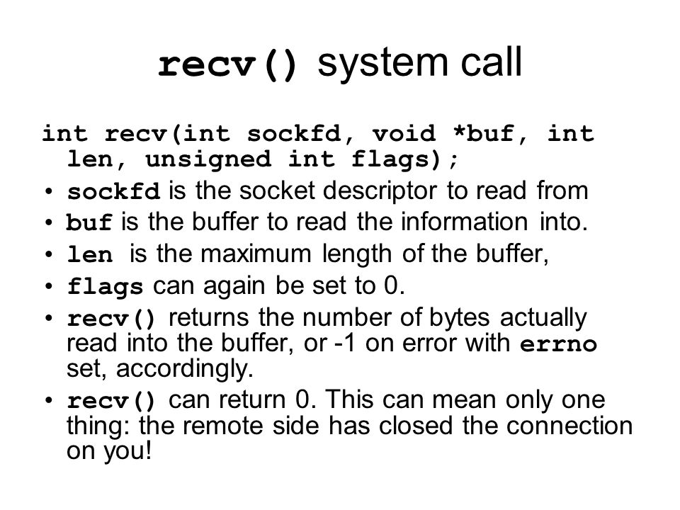 recv() system call int recv(int sockfd, void *buf, int len, unsigned int flags); sockfd is the socket descriptor to read from buf is the buffer to read the information into.