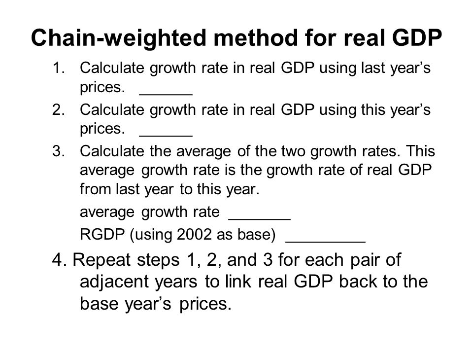 chain weighted gdp worked exampl Ii the chain-weighted output index method the chain-weighted output method involves three steps: 1 calculate real gdp ratios using prices of two adjacent years 2 calculate the chain-weighted real gdp ratios 3 use the chain-weighted real gdp ratio to create a chain linking the base year real gdp to the real gdp in future years example 3.