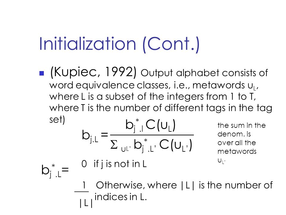 Initialization (Cont.) (Kupiec, 1992) Output alphabet consists of word equivalence classes, i.e., metawords u L, where L is a subset of the integers from 1 to T, where T is the number of different tags in the tag set) b j.L = b j *.l C(u L ) _____________ S u L' b j *.L' C(u L' ) b j *.L = 0 if j is not in L 1Otherwise, where |L| is the number of indices in L.