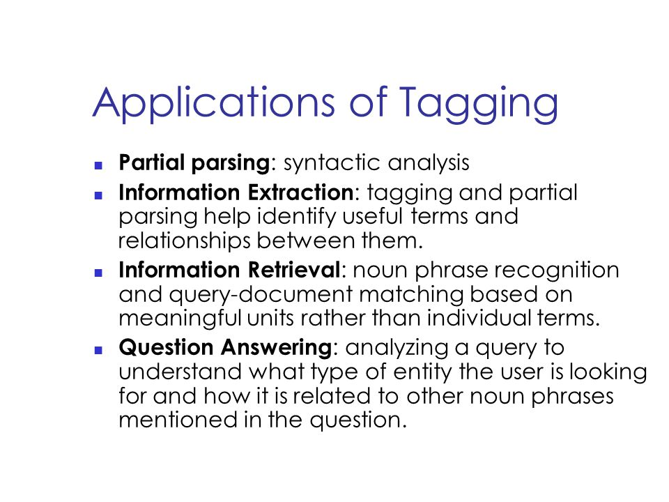 Applications of Tagging Partial parsing : syntactic analysis Information Extraction : tagging and partial parsing help identify useful terms and relationships between them.