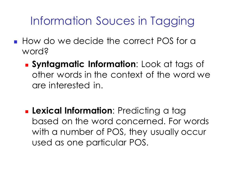 Information Souces in Tagging How do we decide the correct POS for a word.
