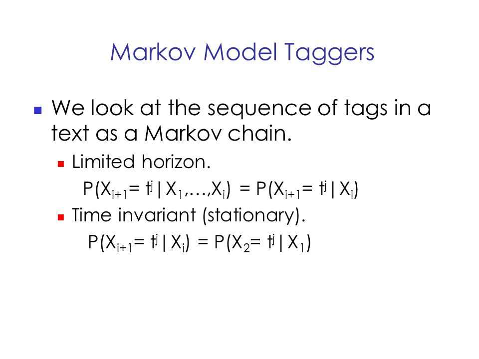 Markov Model Taggers We look at the sequence of tags in a text as a Markov chain.