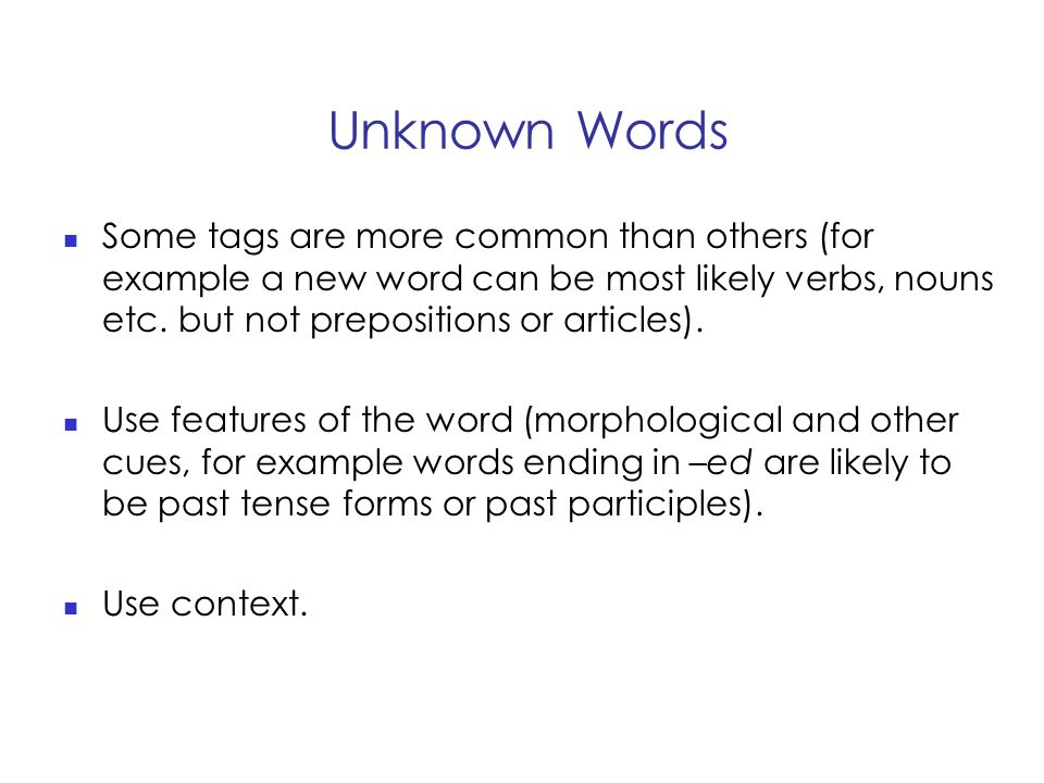 Unknown Words Some tags are more common than others (for example a new word can be most likely verbs, nouns etc.