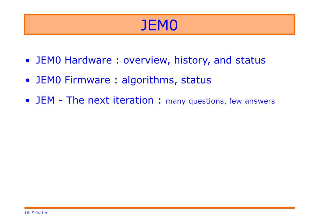 Uli Schäfer JEM0 JEM0 Hardware : overview, history, and status JEM0 Firmware : algorithms, status JEM - The next iteration : many questions, few answers