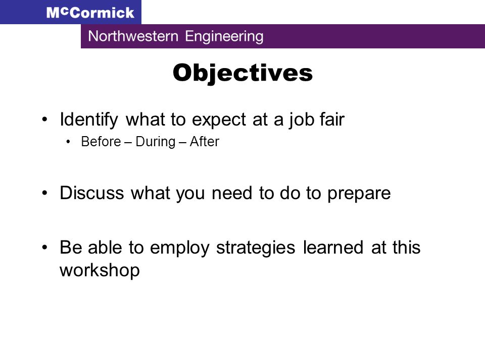Objectives Identify what to expect at a job fair Before – During – After Discuss what you need to do to prepare Be able to employ strategies learned at this workshop