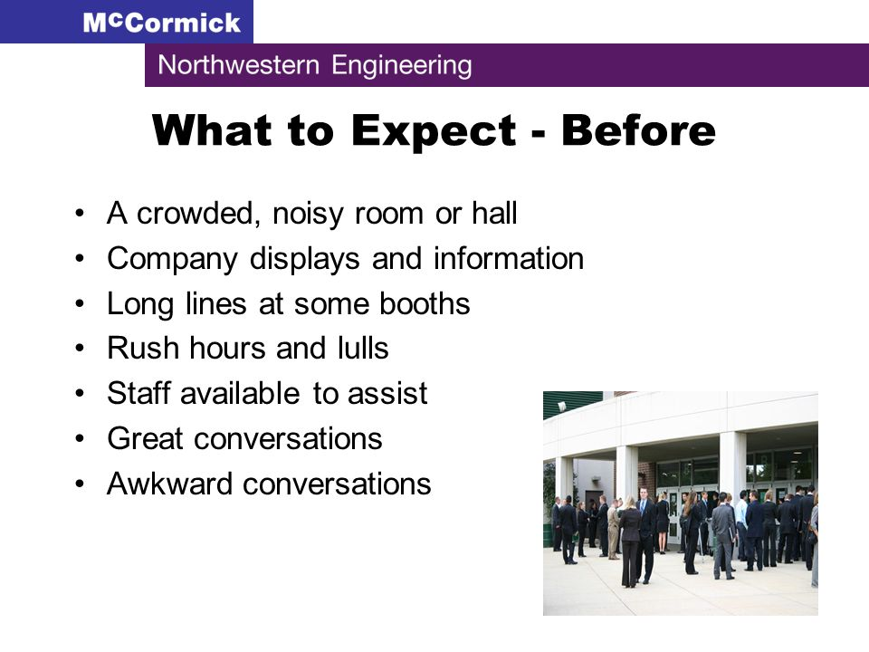 What to Expect - Before A crowded, noisy room or hall Company displays and information Long lines at some booths Rush hours and lulls Staff available to assist Great conversations Awkward conversations
