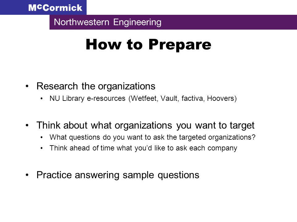 How to Prepare Research the organizations NU Library e-resources (Wetfeet, Vault, factiva, Hoovers) Think about what organizations you want to target What questions do you want to ask the targeted organizations.