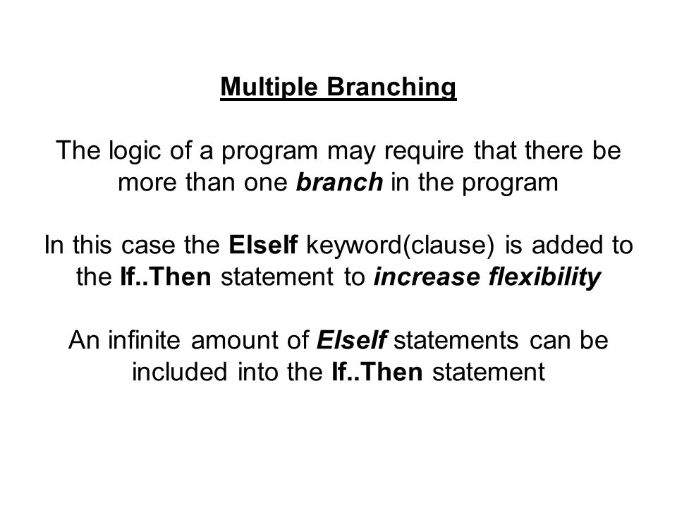 Multiple Branching The logic of a program may require that there be more than one branch in the program In this case the ElseIf keyword(clause) is added to the If..Then statement to increase flexibility An infinite amount of ElseIf statements can be included into the If..Then statement