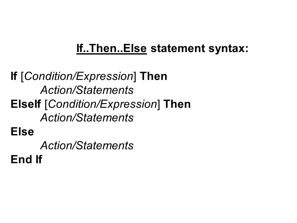 If..Then..Else statement syntax: If [Condition/Expression] Then Action/Statements ElseIf [Condition/Expression] Then Action/Statements Else Action/Statements End If