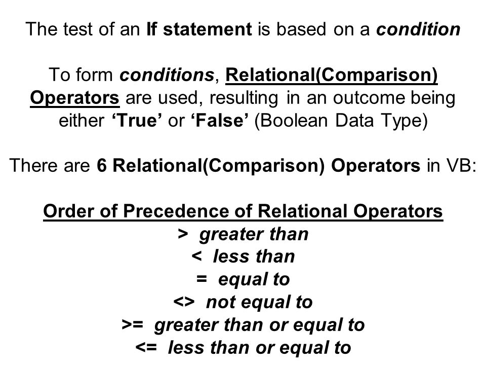 The test of an If statement is based on a condition To form conditions, Relational(Comparison) Operators are used, resulting in an outcome being either 'True' or 'False' (Boolean Data Type) There are 6 Relational(Comparison) Operators in VB: Order of Precedence of Relational Operators > greater than not equal to >= greater than or equal to <= less than or equal to