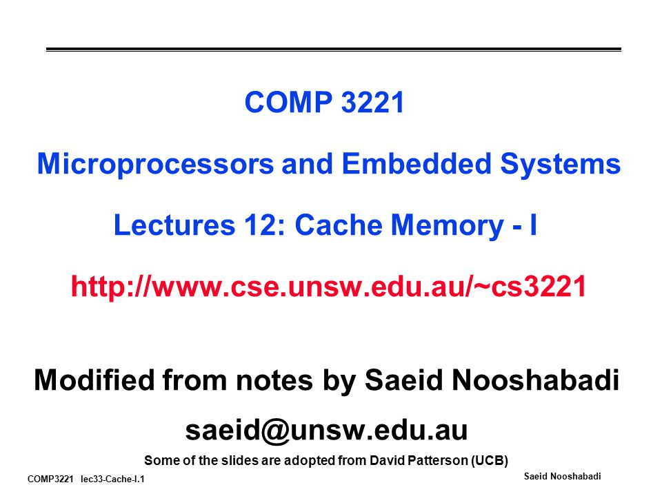 COMP3221 lec33-Cache-I.1 Saeid Nooshabadi COMP 3221 Microprocessors and Embedded Systems Lectures 12: Cache Memory - I   Modified from notes by Saeid Nooshabadi Some of the slides are adopted from David Patterson (UCB)