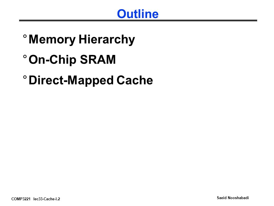 COMP3221 lec33-Cache-I.2 Saeid Nooshabadi Outline °Memory Hierarchy °On-Chip SRAM °Direct-Mapped Cache