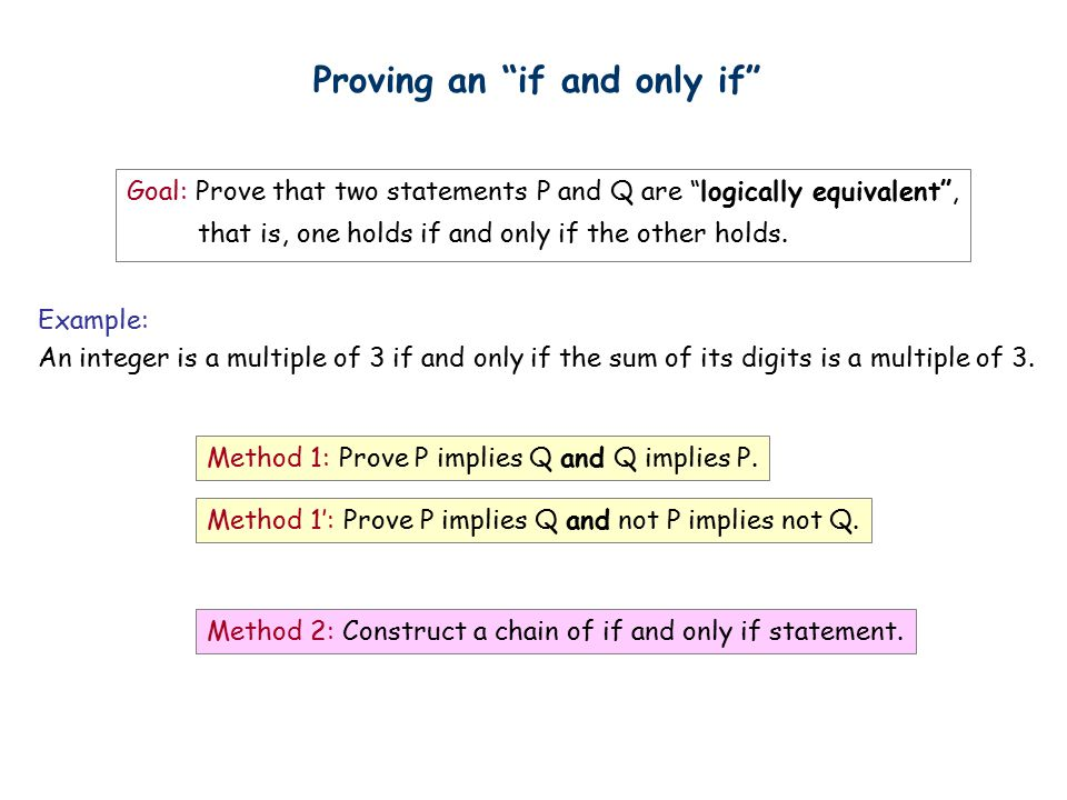 Proving an if and only if Goal: Prove that two statements P and Q are logically equivalent , that is, one holds if and only if the other holds.