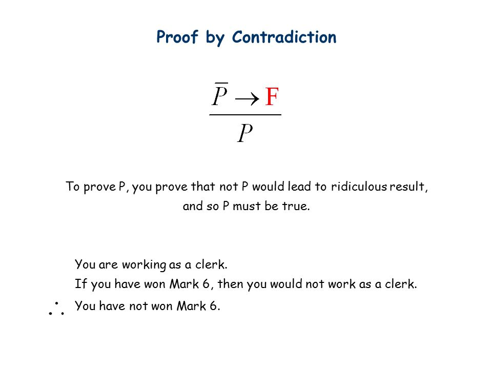 Proof by Contradiction To prove P, you prove that not P would lead to ridiculous result, and so P must be true.