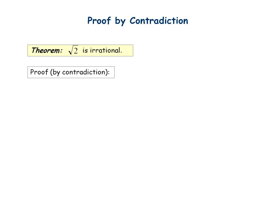 Theorem: is irrational. Proof (by contradiction): Proof by Contradiction