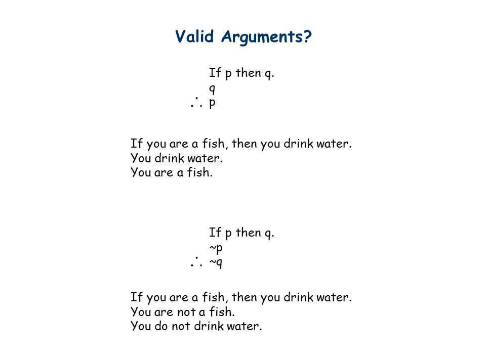 Valid Arguments. If p then q. q p If p then q. ~p ~q If you are a fish, then you drink water.