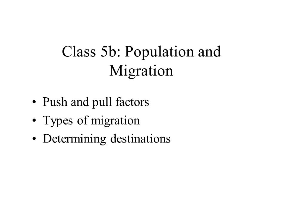 Class 5b: Population and Migration Push and pull factors Types of migration Determining destinations