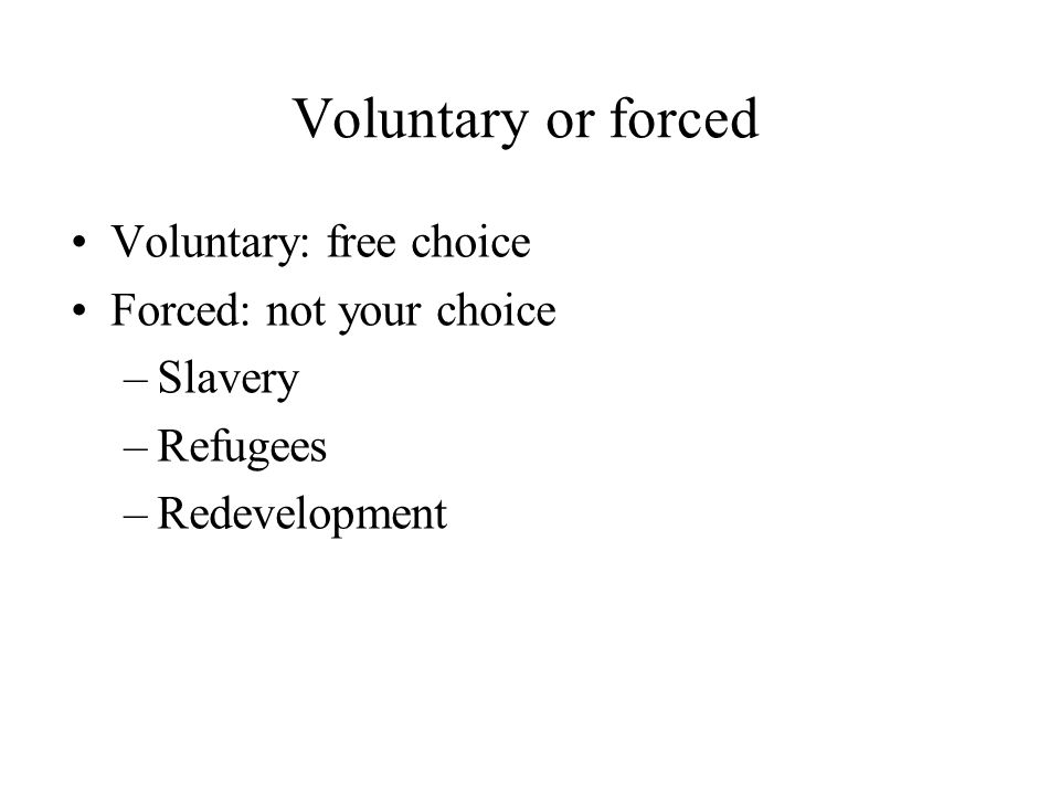 Voluntary or forced Voluntary: free choice Forced: not your choice –Slavery –Refugees –Redevelopment