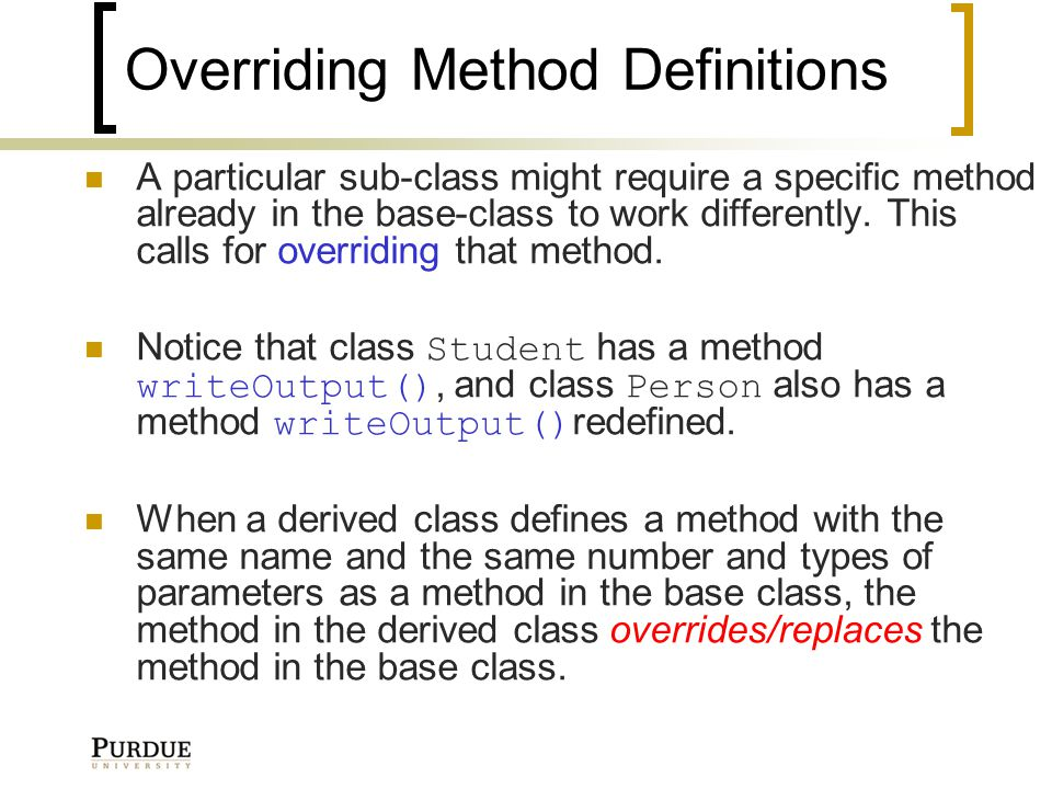 Overriding Method Definitions A particular sub-class might require a specific method already in the base-class to work differently.