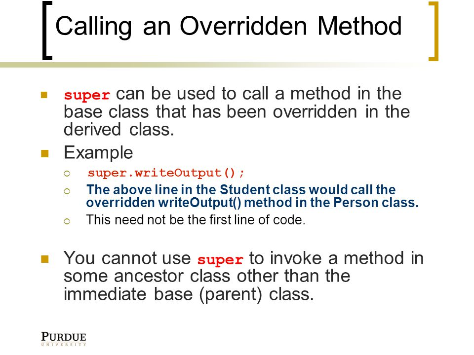 Calling an Overridden Method super can be used to call a method in the base class that has been overridden in the derived class.